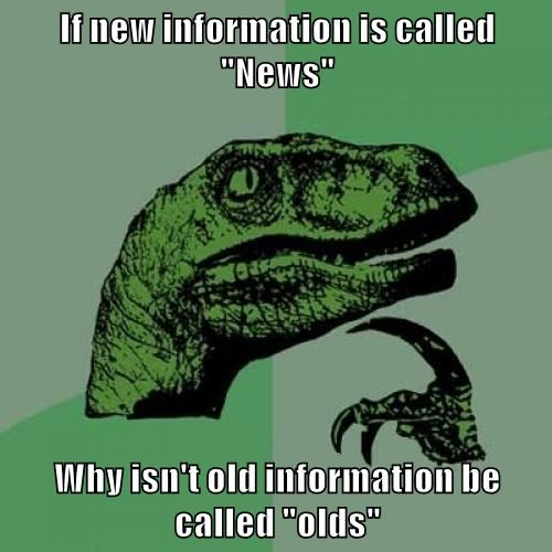 "If new information is called ""News""  Why isn't old information be called ""olds"""
