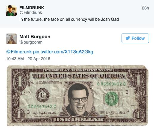 Cash - FILMDRUNK @Filmdrunk 23h In the future, the face on all currency will be Josh Gad Matt Burgoon @burgoonm Follow @Filmdrunk pic.twitter.com/X1T3qA2Gkg 10:43 AM -20 Apr 2016 LRESH THE UNITEDSTATES OF AMERICA OTE FEDE sots is eG EDER RALL DEBTS PBu AND PRAE C06563412 C WANHINGTON,DC 00656 3112 C senes AMWWWONE DOLAR C WX