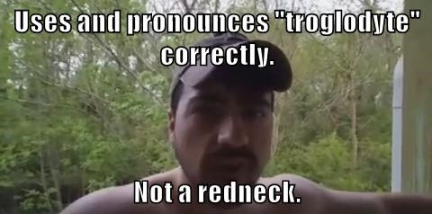 "Uses and pronounces ""troglodyte"" correctly.  Not a redneck."