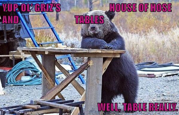 YUP. OL' GRIZ'S                           HOUSE OF HOSE AND                               TABLES  WELL, TABLE REALLY.