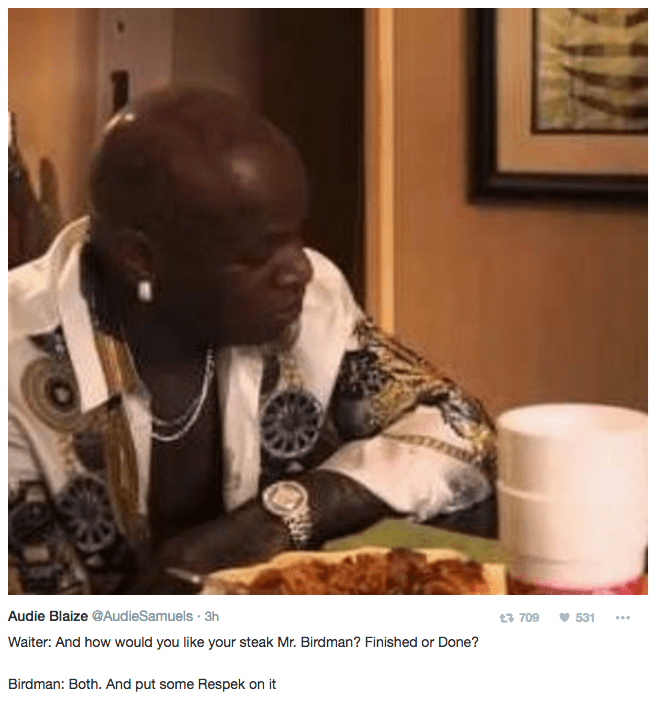 Sitting - Audie Blaize @AudieSamuels 3h 13 709 531 Waiter: And how would you like your steak Mr. Birdman? Finished or Done? Birdman: Both. And put some Respek on it