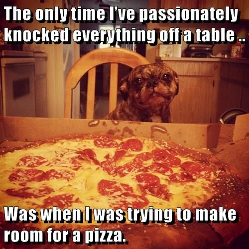 The only time I've passionately knocked everything off a table .. Was when I was trying to make room for a pizza.