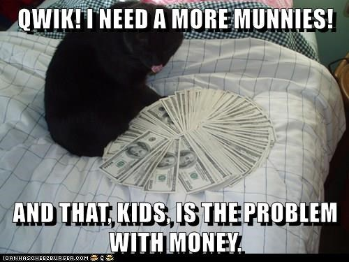 QWIK! I NEED A MORE MUNNIES!  AND THAT, KIDS, IS THE PROBLEM WITH MONEY.