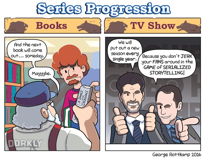 Cartoon - Series Progression Books TV Show We will put out a new season every Because you don't JERK Single year. yOur FANS around in the And the next book will come out... someday. GAME of SERIALIZED STORYTELLING! Mayyybe. DORKLY George Rottkamp 2016 A DANCE DRAGONS