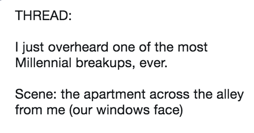 "Live tweet story of millennials breaking up, dropping phone in the toilet, cringe. | Trevor S. Valle Follow @tattoosandbones THREAD just overheard one most Millennial breakups, ever. Scene apartment across alley our windows face) Intro: High-pitched voice screaming horror movie scream can only only be described as ""blood curdling"" Young woman S WRONG"