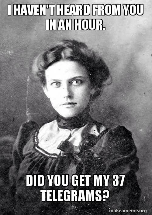 overly obsessed girlfriend from last century - Poster - IHAVEN'T HEARD FROM YOU IN AN HOUR. DID YOU GET MY 37 TELEGRAMS? makeameme.org