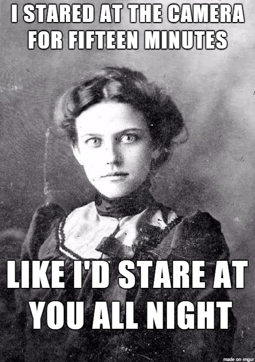 overly obsessed girlfriend from last century - Poster - ISTARED AT THE CAMERA FOR FIFTEEN MINUTES LIKE I'D STARE AT YOU ALL NIGHT made on imgur