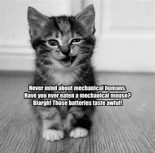 Never mind about mechanical humans. Have you ever eaten a mechanical mouse? Blargh! Those batteries taste awful!