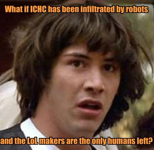 What if ICHC has been infiltrated by robots               and the LoL makers are the only humans left?