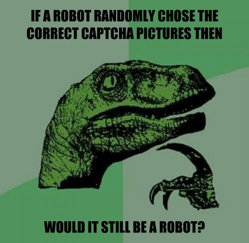 IF A ROBOT RANDOMLY CHOSE THE CORRECT CAPTCHA PICTURES THEN            WOULD IT STILL BE A ROBOT?