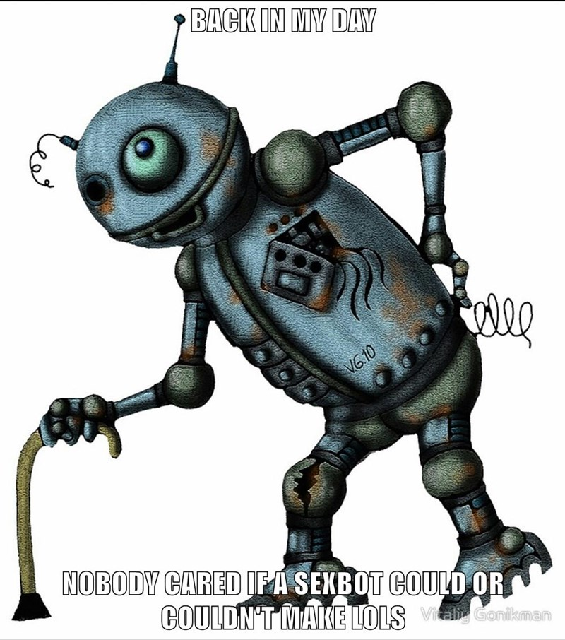 BACK IN MY DAY  NOBODY CARED IF A SEXBOT COULD OR COULDN'T MAKE LOLS