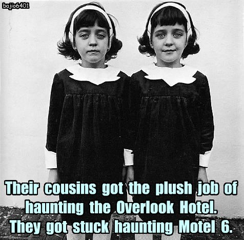 Their  cousins  got  the  plush  job  of  haunting  the  Overlook  Hotel.   They  got  stuck  haunting  Motel  6.