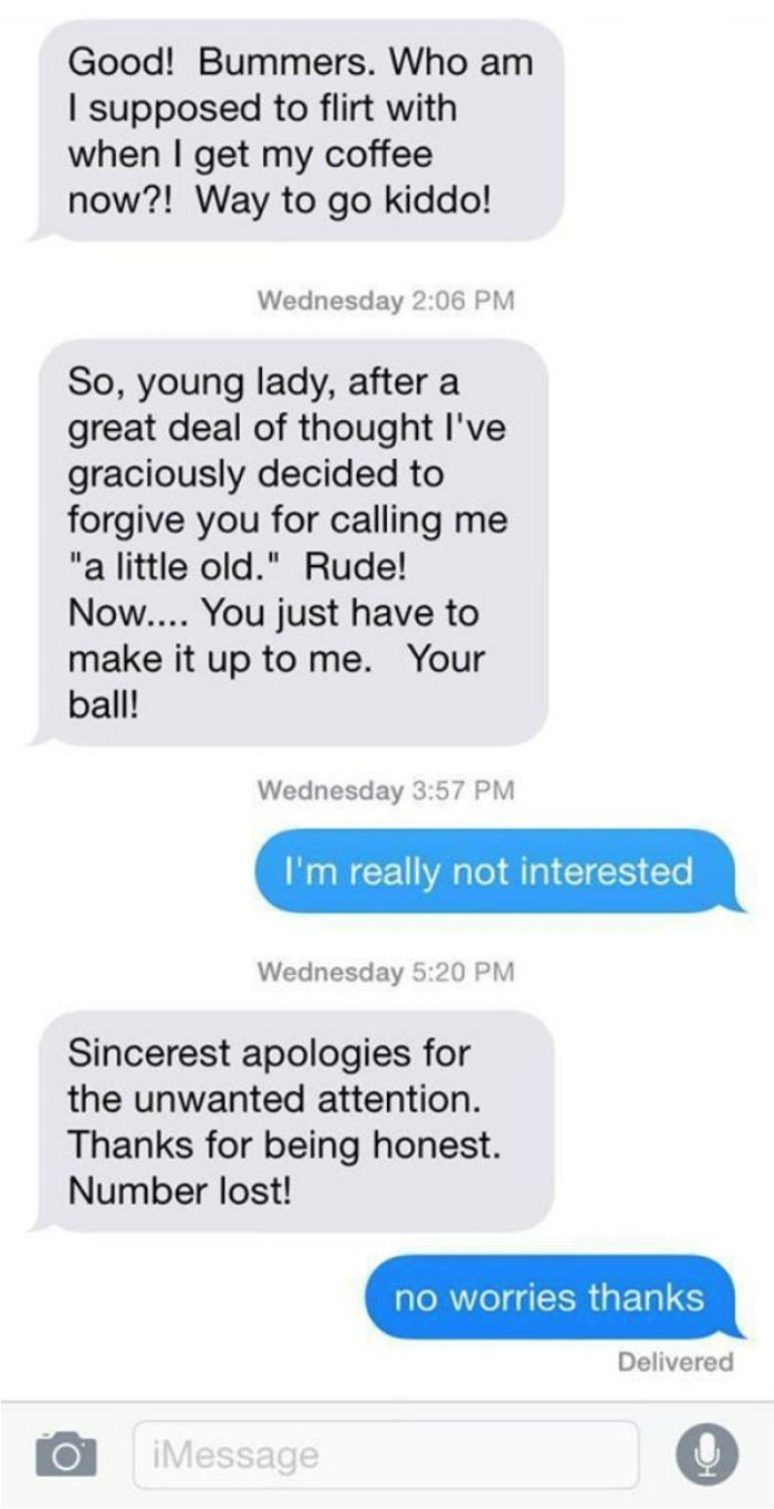 """Text - Good! Bummers. Who am I supposed to flirt with when I get my coffee now?! Way to go kiddo! Wednesday 2:06 PM So, young lady, after a great deal of thought I've graciously decided to forgive you for calling me """"a little old."""" Rude! Now.... You just have to make it up to me. Your ball! Wednesday 3:57 PM I'm really not interested Wednesday 5:20 PM Sincerest apologies for the unwanted attention. Thanks for being honest. Number lost! no worries thanks Delivered iMessage"""