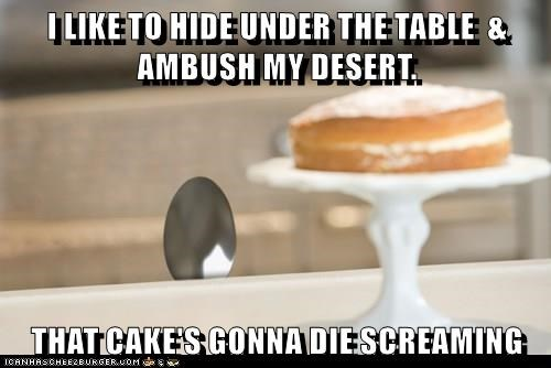 I LIKE TO HIDE UNDER THE TABLE  & AMBUSH MY DESERT.  THAT CAKE'S GONNA DIE SCREAMING
