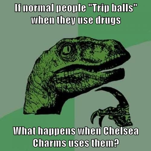 "If normal people ""Trip balls"" when they use drugs  What happens when Chelsea Charms uses them?"