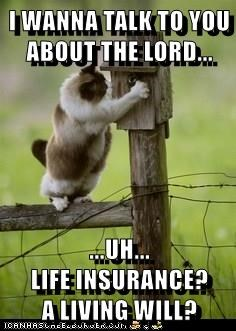 I WANNA TALK TO YOU ABOUT THE LORD...  ...UH...                                       LIFE INSURANCE?         A LIVING WILL?