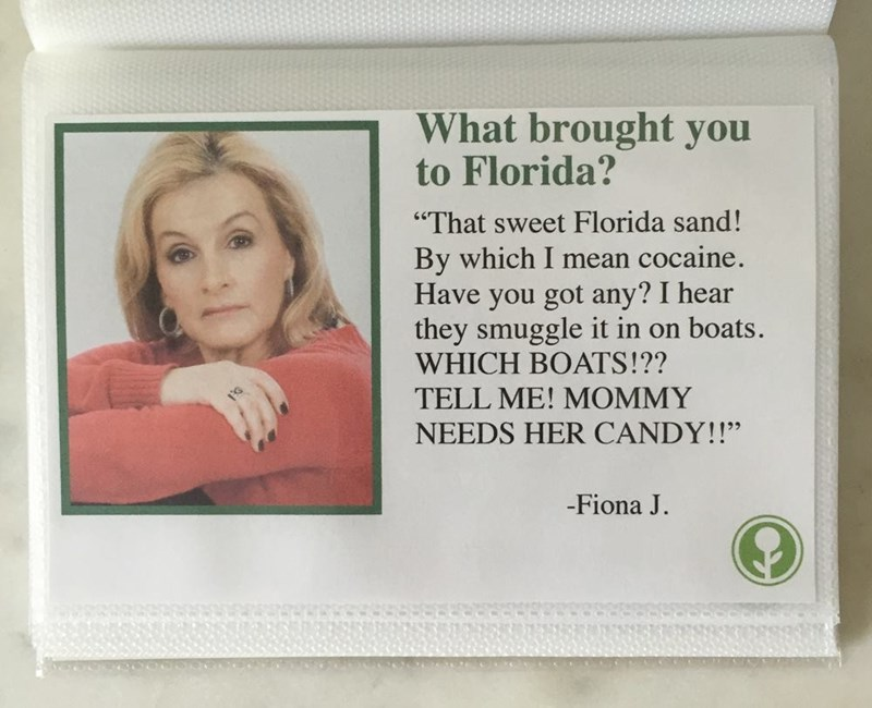 "Text - What brought you to Florida? ""That sweet Florida sand! By which I mean cocaine. Have you got any? I hear they smuggle it in on boats. WHICH BOATS!?? TELL ME! MOMMY NEEDS HER CANDY!!"" -Fiona J"