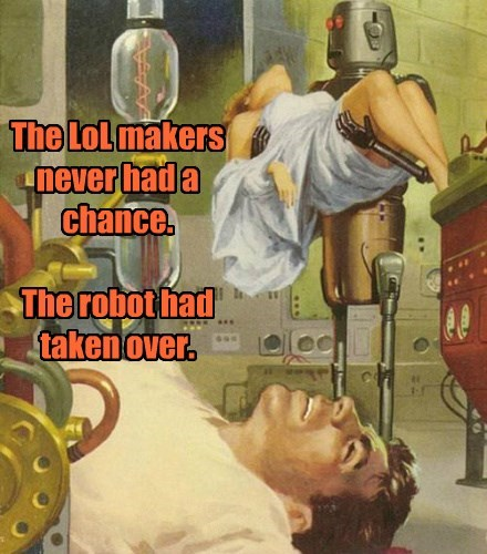 The LoL makers never had a chance.   The robot had taken over.