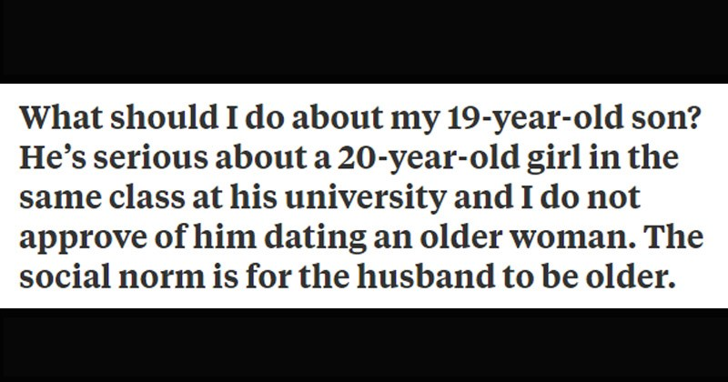 Funny and stupid question people asked on Quora | should do about my 19-year-old son? He's serious about 20-year-old girl same class at his university and do not approve him dating an older woman social norm is husband be older.