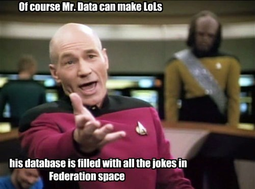 Of course Mr. Data can make LoLs             his database is filled with all the jokes in                      Federation space
