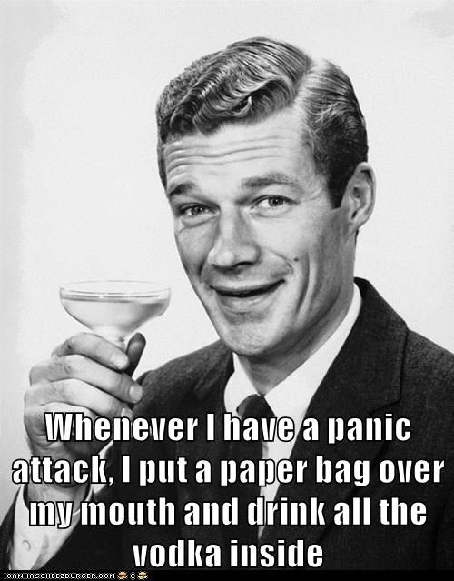 Whenever I have a panic attack, I put a paper bag over my mouth and drink all the vodka inside