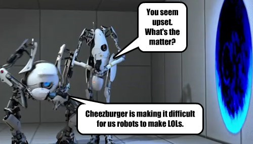 You seem upset. What's the matter? Cheezburger is making it difficult for us robots to make LOLs.