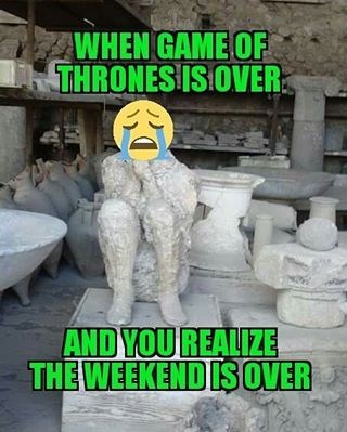 got is over weekend is over
