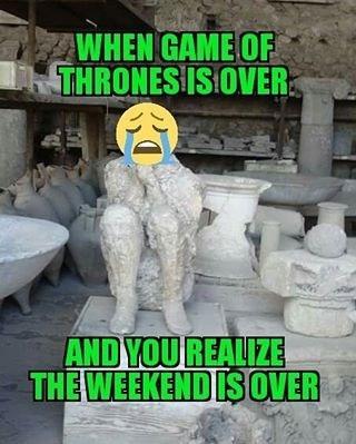 got is over weekend is over