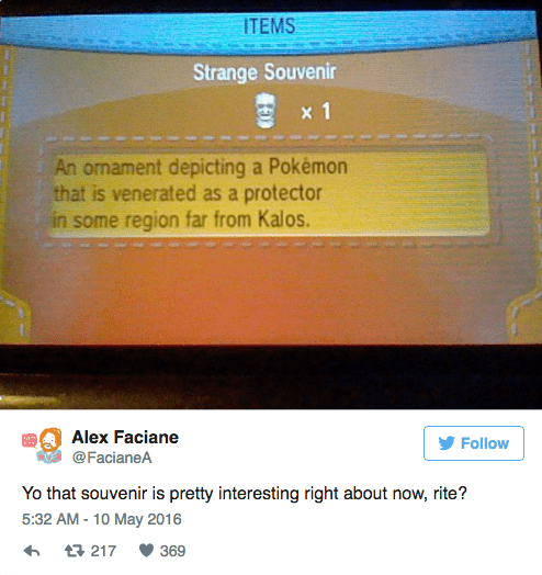 Text - ITEMS Strange Souvenir x 1 An ornament depicting a Pokémon that is venerated as a protector in some region far from Kalos. Alex Faciane Follow @FacianeA Yo that souvenir is pretty interesting right about now, rite? 5:32 AM-10 May 2016 369 t217