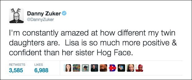 Text - Danny Zuker @DannyZuker I'm constantly amazed at how different my twin daughters are. Lisa is so much more positive & confident than her sister Hog Face. RETWEETS LIKES 3,585 6,988