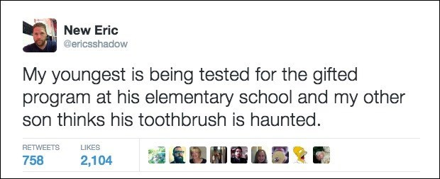 Text - New Eric @ericsshadow My youngest is being tested for the gifted program at his elementary school and my other son thinks his toothbrush is haunted RETWEETS LIKES 758 2,104