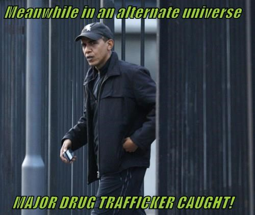 Meanwhile in an alternate universe     MAJOR DRUG TRAFFICKER CAUGHT!