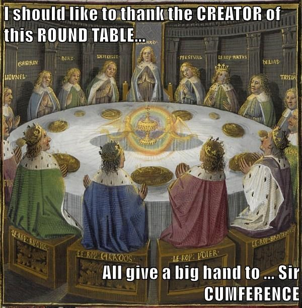 I should like to thank the CREATOR of this ROUND TABLE...  All give a big hand to ... Sir CUMFERENCE