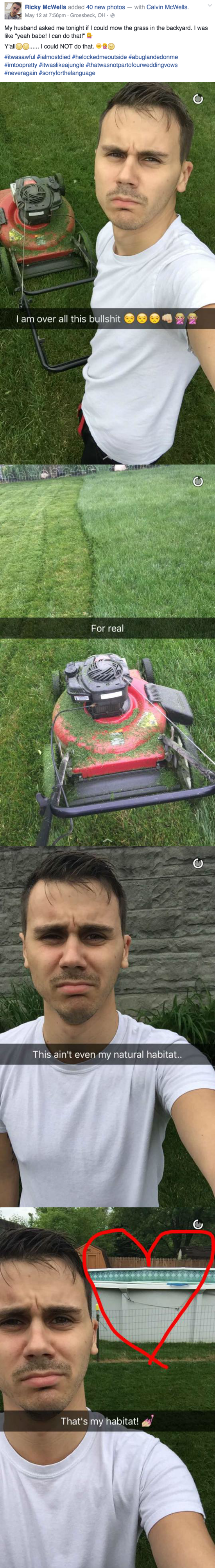 """Lawn - Ricky McWells added 40 new photos - with Calvin McWells. May 12 at 7:56pm- Groesbeck, OH - My husband asked me tonight if I could mow the grass in the backyard. I was like """"yeah babe! I can do that!"""" Y'all could NOT do that. #itwasawful #ialmostdied #helockedmeoutside #abuglandedonme #imtoopretty #itwaslikeajungle #thatwasnotpartofourweddingvows #neveragain #sorryforthelanguage I am over all this bullshit For real This ain't even my natural habitat... That's my habitat! о"""