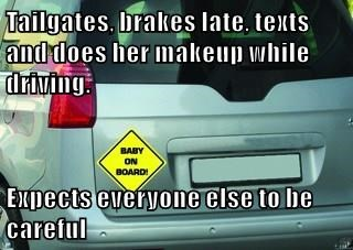 Tailgates, brakes late, texts and does her makeup while driving.  Expects everyone else to be careful