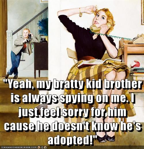 """Yeah, my bratty kid brother is always spying on me. I just feel sorry for him cause he doesn't know he's adopted!"""