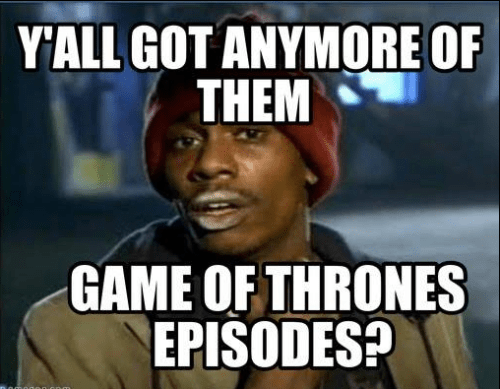 got any more of them game of thrones episodes