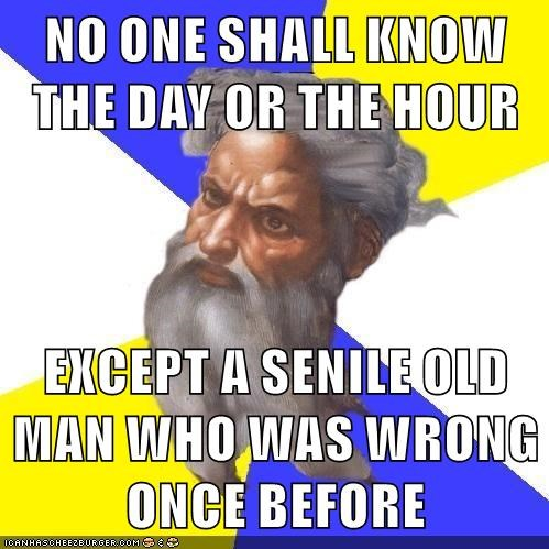 NO ONE SHALL KNOW THE DAY OR THE HOUR  EXCEPT A SENILE OLD MAN WHO WAS WRONG ONCE BEFORE