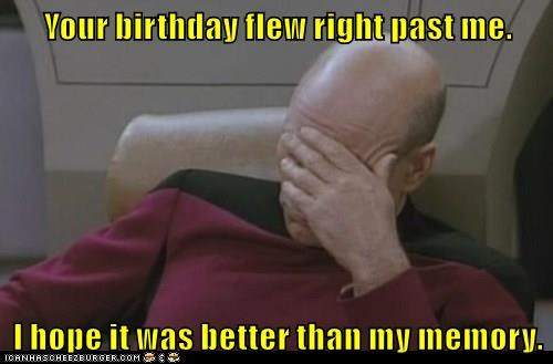 Your birthday flew right past me.  I hope it was better than my memory.