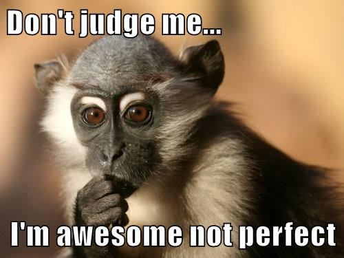 Don't judge me...  I'm awesome not perfect