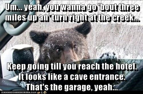 Um... yeah, you wanna go 'bout three miles up an' turn right at the creek...  Keep going till you reach the hotel.     It looks like a cave entrance.                    That's the garage, yeah...