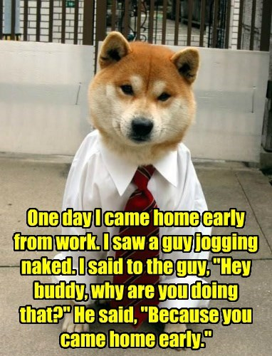 "One day I came home early from work. I saw a guy jogging naked. I said to the guy, ""Hey buddy, why are you doing that?"" He said, ""Because you came home early."""