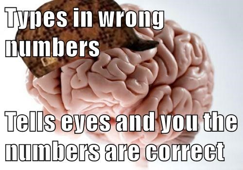 Types in wrong numbers Tells eyes and you the numbers are correct