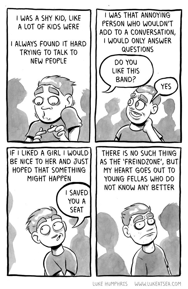 webcomic - Comics - I WAS THAT ANNOYING PERSON WHO WOULDN'T ADD TO A CONVERSATION, I WOULD ONLY ANSWER QUESTIONS I WAS A SHY KID, LIKE A LOT OF KIDS WERE I ALWAYS FOUND IT HARD TRYING TO TALK TO NEW PEOPLE DO YOu LIKE THIS BAND? YES IF I LIKED A GIRL I WOULD BE NICE TO HER AND JUST HOPED THAT SOMETHING MIGHT HAPPEN THERE IS NO SUCH THING AS THE 'FREIND2ONE', BUT MY HEART GOES OUT TO YOUNG FELLAS WHO DO NOT KNOW ANY BETTER I SAVED YOu A SEAT LUKE HUMPHRIS www.LUKEATSEA.COM