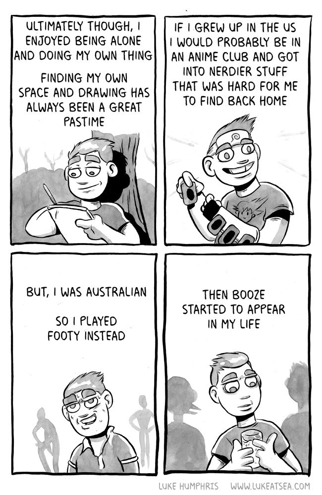 webcomic - Cartoon - ULTIMATELY THOUGH, I IF I GREW UP IN THE US I WOULD PROBABLY BE IN ENJOYED BEING ALONE AND DOING MY OWN THING AN ANIME CLUB AND GOT INTO NERDIER STUFF THAT WAS HARD FOR ME TO FIND BACK HOME FINDING MY OWN SPACE AND DRAWING HAS ALWAYS BEEN A GREAT PASTIME BUT, I WAS AUSTRALIAN THEN BO0ZE STARTED TO APPEAR IN MY LIFE SO I PLAYED FOOTY INSTEAD LUKE HUMPHRIS www.LUKEATSEA.COM