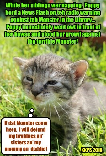 A bery yung kittie makes an eggstrordinarily brave stand against the Monster of the Library! Punkin an' Missy must be bery prowd..