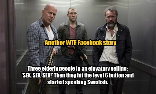 Another WTF Facebook story Three elderly people in an elevatory yelling: 'SEX, SEX, SEX!' Then they hit the level 6 button and started speaking Swedish.