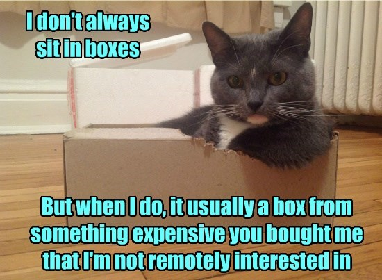 I don't always sit in boxes But when I do, it usually a box from something expensive you bought me that I'm not remotely interested in