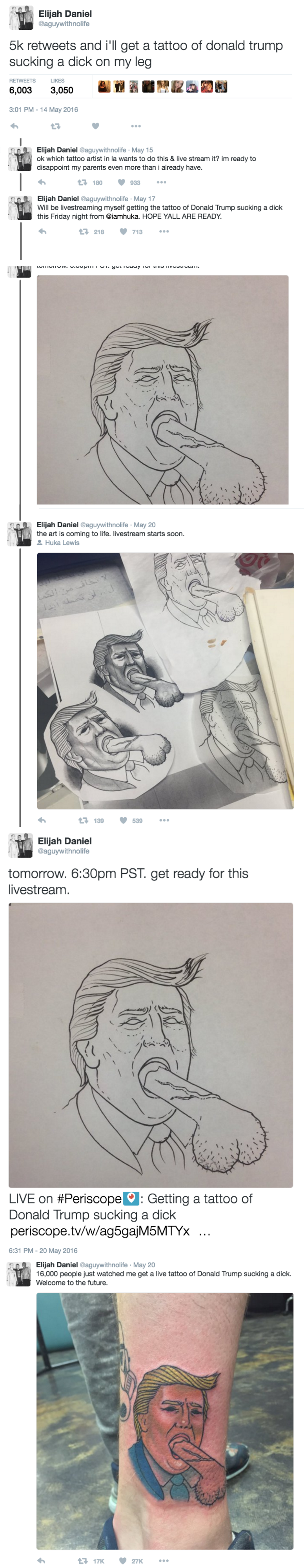 Drawing - Elijah Daniel @aguywithnolife 5k retweets and i'll get a tattoo of donald trump sucking a dick on my leg RETWEETS LIKES 6,003 3,050 3:01 PM-14 May 2016 17 Elijah Daniel @aguywithnolife May 15 ok which tattoo artist in la wants to do this & live stream it? im ready to disappoint my parents even more than i already have. 17 180 933 Elijah Daniel @aguywithnolife May 17 Will be livestreaming myself getting the tattoo of Donald Trump sucking a dick this Friday night from @iamhuka. HOPE YALL