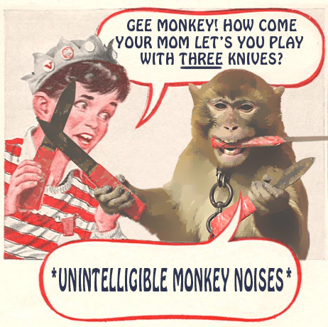 Photo caption - GEE MONKEY! How COME (YOUR MOM LET'S YOU PLAY WITH THREE KNIVES? *UNINTELLIGIBLE MONKEY NOISES